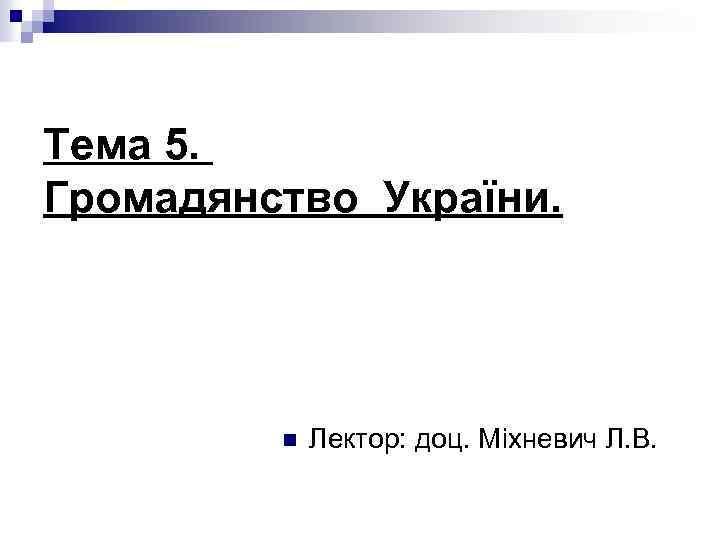 Тема 5. Громадянство України. n Лектор: доц. Міхневич Л. В.