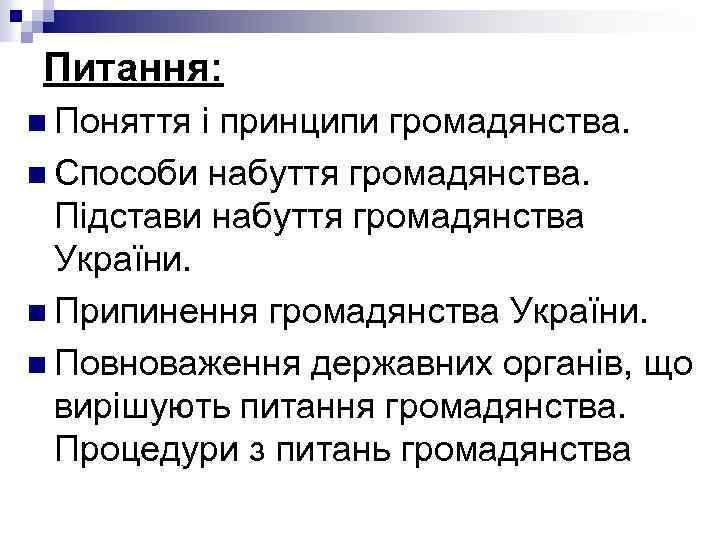 Питання: n Поняття і принципи громадянства. n Способи набуття громадянства. Підстави набуття громадянства України.