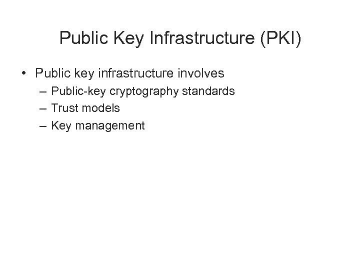 Public Key Infrastructure (PKI) • Public key infrastructure involves – Public-key cryptography standards –