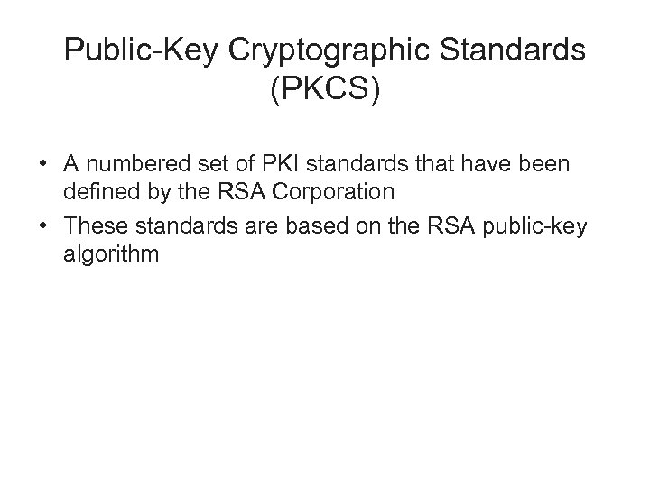 Public-Key Cryptographic Standards (PKCS) • A numbered set of PKI standards that have been