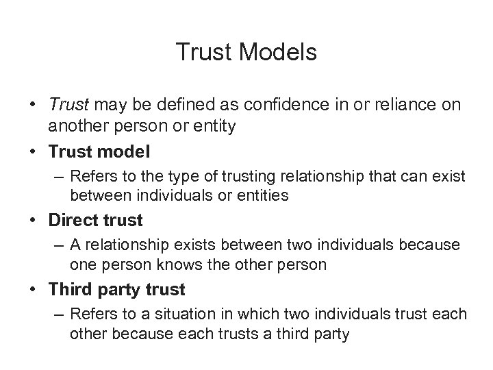 Trust Models • Trust may be defined as confidence in or reliance on another