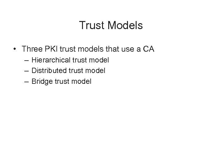 Trust Models • Three PKI trust models that use a CA – Hierarchical trust
