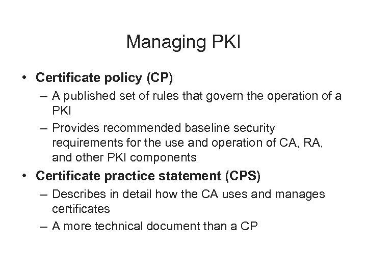 Managing PKI • Certificate policy (CP) – A published set of rules that govern