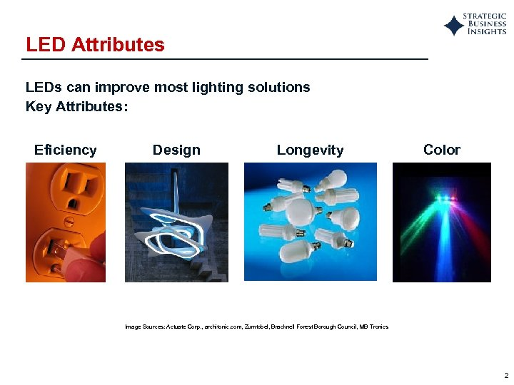 LED Attributes LEDs can improve most lighting solutions Key Attributes: Eficiency Design Longevity Color