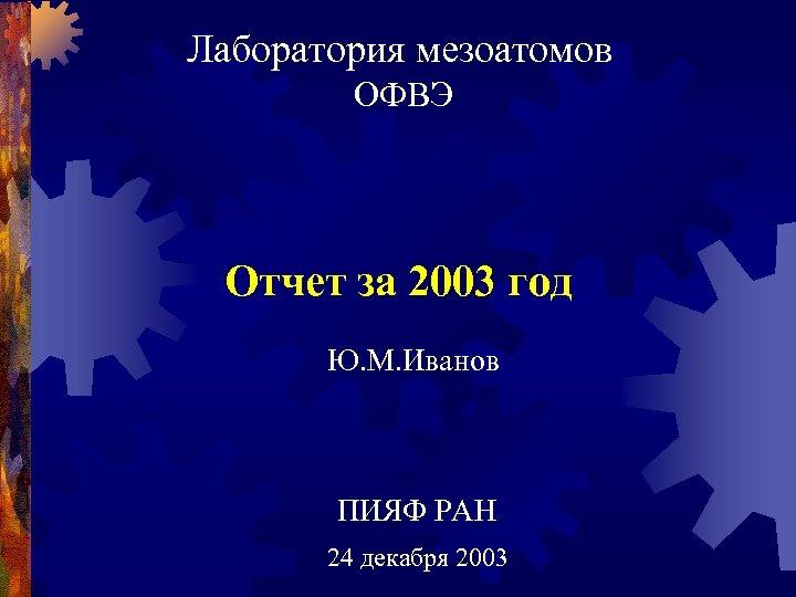 Лаборатория мезоатомов ОФВЭ Отчет за 2003 год Ю. М. Иванов ПИЯФ РАН 24 декабря