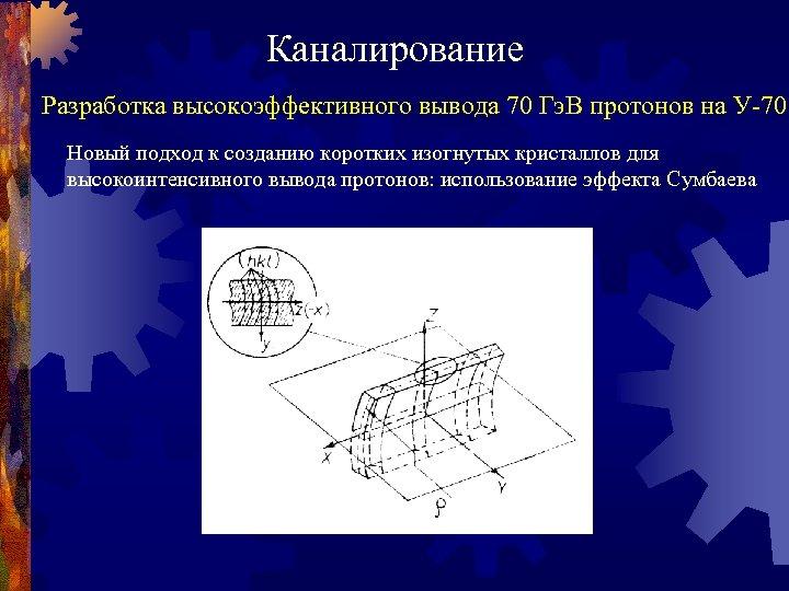 Каналирование Разработка высокоэффективного вывода 70 Гэ. В протонов на У-70 Новый подход к созданию