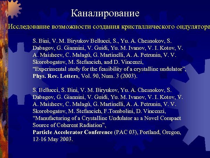 Каналирование Исследование возможности создания кристаллического ондулятора S. Bini, V. M. Biryukov Bellucci, S. ,