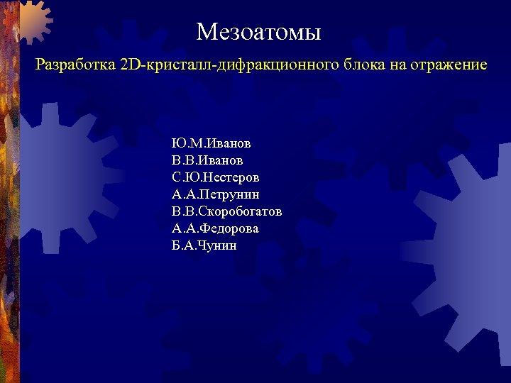 Мезоатомы Разработка 2 D-кристалл-дифракционного блока на отражение Ю. М. Иванов В. В. Иванов С.