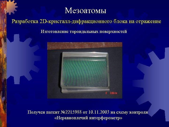 Мезоатомы Разработка 2 D-кристалл-дифракционного блока на отражение Изготовление тороидальных поверхностей Получен патент № 2215988