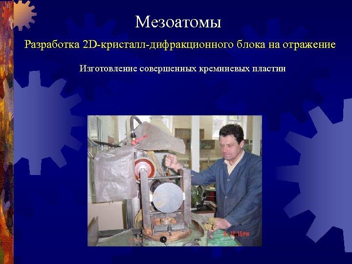 Мезоатомы Разработка 2 D-кристалл-дифракционного блока на отражение Изготовление совершенных кремниевых пластин