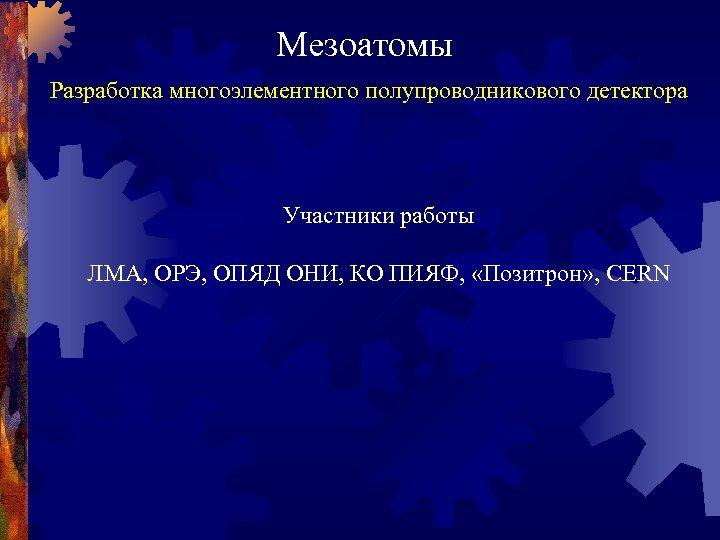 Мезоатомы Разработка многоэлементного полупроводникового детектора Участники работы ЛМА, ОРЭ, ОПЯД ОНИ, КО ПИЯФ, «Позитрон»