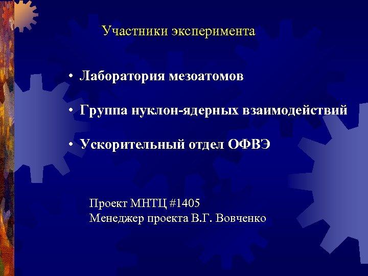 Участники эксперимента • Лаборатория мезоатомов • Группа нуклон-ядерных взаимодействий • Ускорительный отдел ОФВЭ Проект