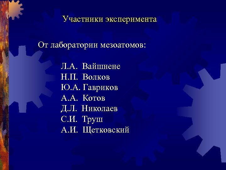 Участники эксперимента От лаборатории мезоатомов: Л. А. Вайшнене Н. П. Волков Ю. А. Гавриков