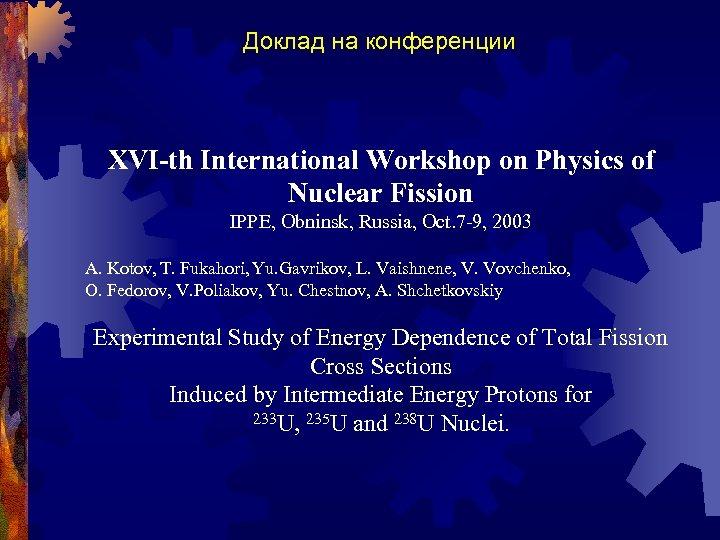 Доклад на конференции XVI-th International Workshop on Physics of Nuclear Fission IPPE, Obninsk, Russia,