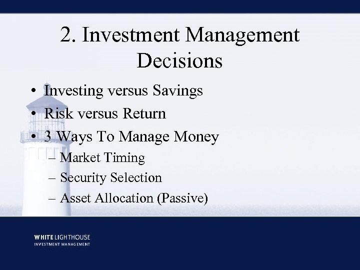 2. Investment Management Decisions • Investing versus Savings • Risk versus Return • 3