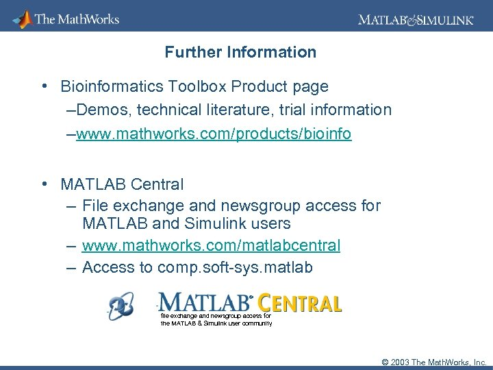 Further Information • Bioinformatics Toolbox Product page –Demos, technical literature, trial information –www. mathworks.