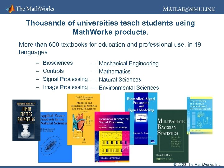Thousands of universities teach students using Math. Works products. More than 600 textbooks for