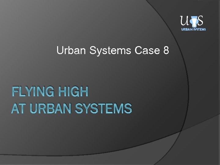U S URBAN SYSTEMS Urban Systems Case 8 FLYING HIGH AT URBAN SYSTEMS