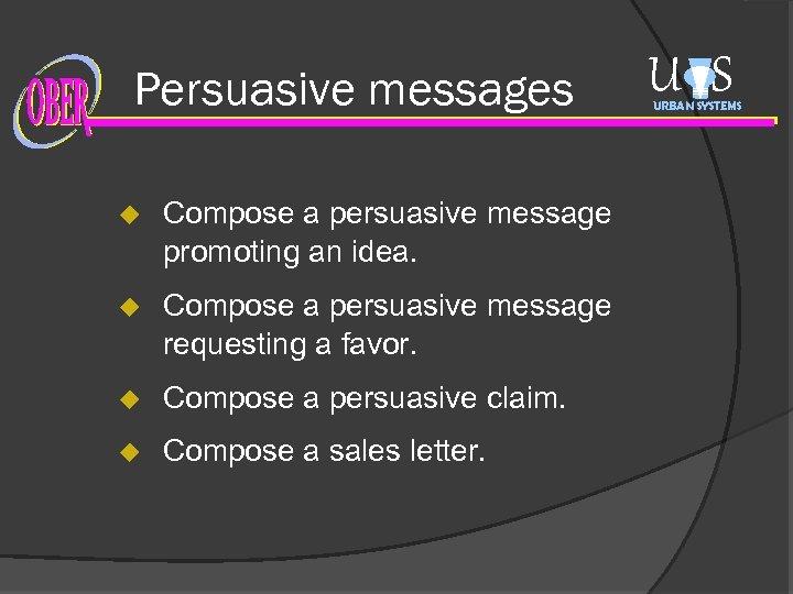 Persuasive messages u Compose a persuasive message promoting an idea. u Compose a persuasive