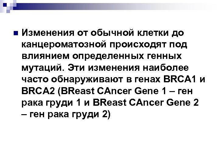 n Изменения от обычной клетки до канцероматозной происходят под влиянием определенных генных мутаций. Эти