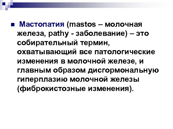 n Мастопатия (mastos – молочная железа, pathy заболевание) – это собирательный термин, охватывающий все