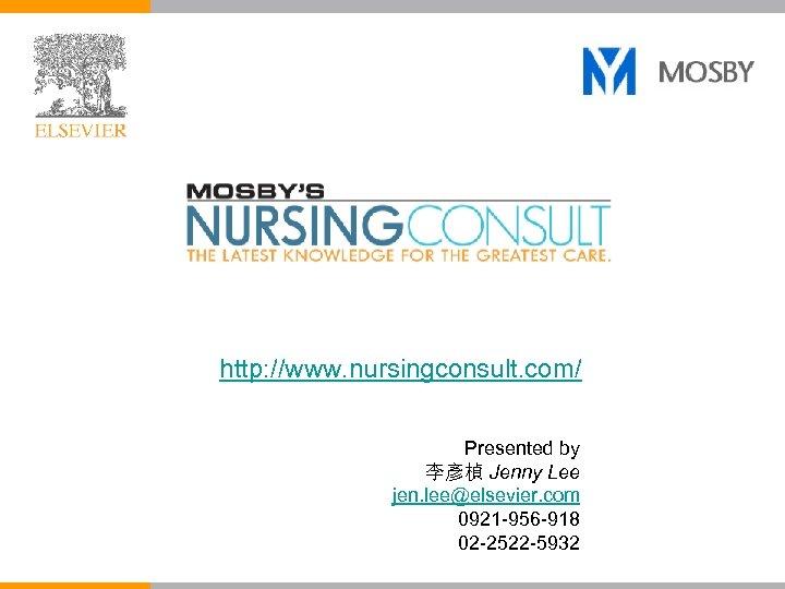 http: //www. nursingconsult. com/ Presented by 李彥楨 Jenny Lee jen. lee@elsevier. com 0921 -956
