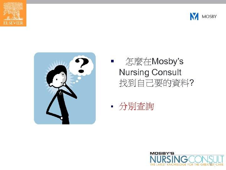 § 怎麼在Mosby's Nursing Consult 找到自己要的資料? § 分別查詢 12