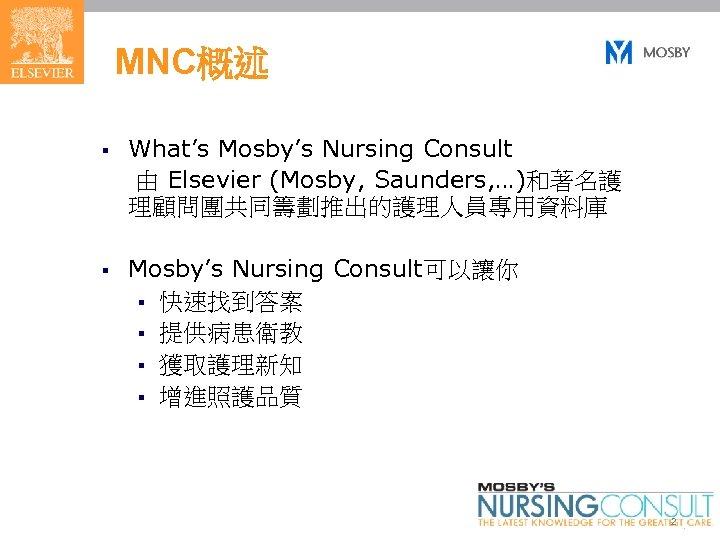 MNC概述 § What's Mosby's Nursing Consult 由 Elsevier (Mosby, Saunders, …)和著名護 理顧問團共同籌劃推出的護理人員專用資料庫 § Mosby's