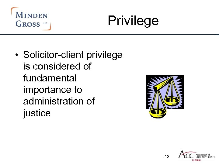 Privilege • Solicitor-client privilege is considered of fundamental importance to administration of justice 12