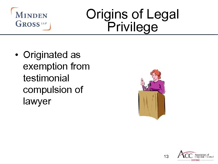 Origins of Legal Privilege • Originated as exemption from testimonial compulsion of lawyer 13