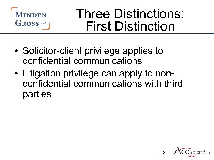 Three Distinctions: First Distinction • Solicitor-client privilege applies to confidential communications • Litigation privilege