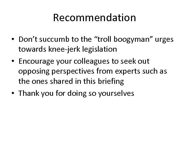 "Recommendation • Don't succumb to the ""troll boogyman"" urges towards knee-jerk legislation • Encourage"