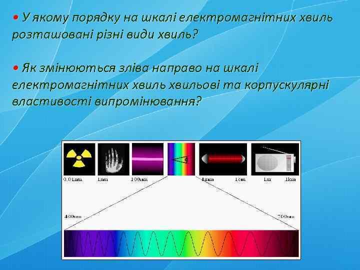 • У якому порядку на шкалі електромагнітних хвиль розташовані різні види хвиль? •