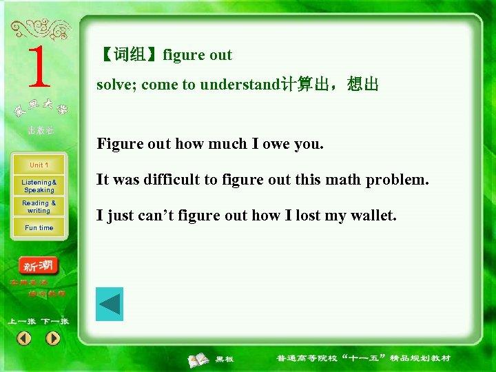 【词组】figure out solve; come to understand计算出,想出 Figure out how much I owe you. Unit