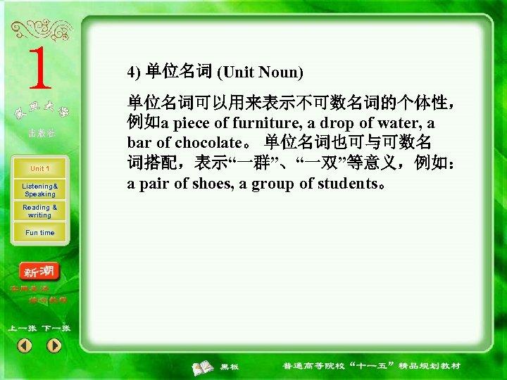 4) 单位名词 (Unit Noun) Unit 1 Listening& Speaking Reading & writing Fun time 单位名词可以用来表示不可数名词的个体性,