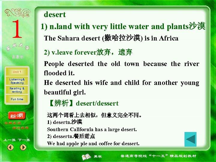 desert 1) n. land with very little water and plants沙漠 The Sahara desert (撒哈拉沙漠)