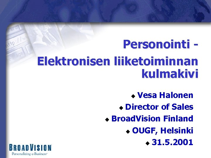 Personointi Elektronisen liiketoiminnan kulmakivi Vesa Halonen u Director of Sales u Broad. Vision Finland