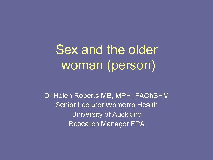 Sex and the older woman (person) Dr Helen Roberts MB, MPH, FACh. SHM Senior