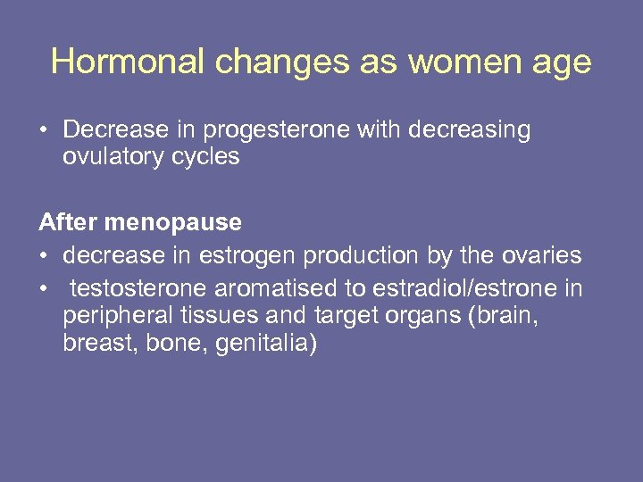 Hormonal changes as women age • Decrease in progesterone with decreasing ovulatory cycles After