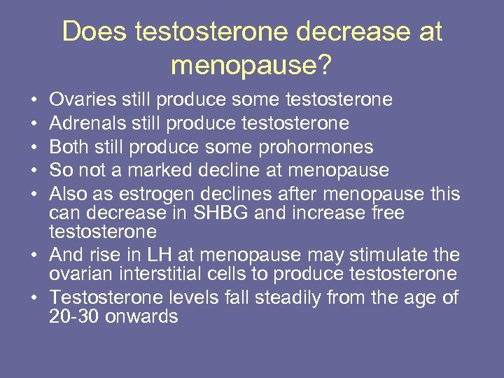 Does testosterone decrease at menopause? • • • Ovaries still produce some testosterone Adrenals