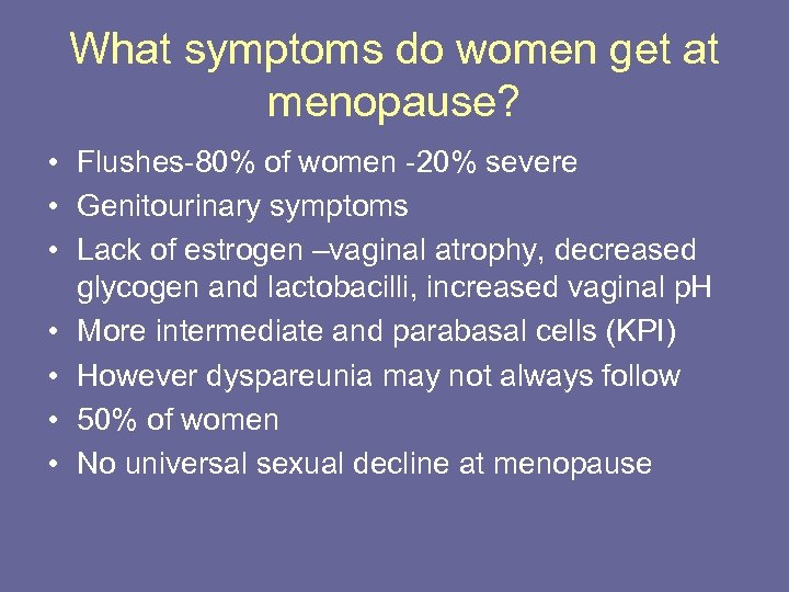 What symptoms do women get at menopause? • Flushes-80% of women -20% severe •