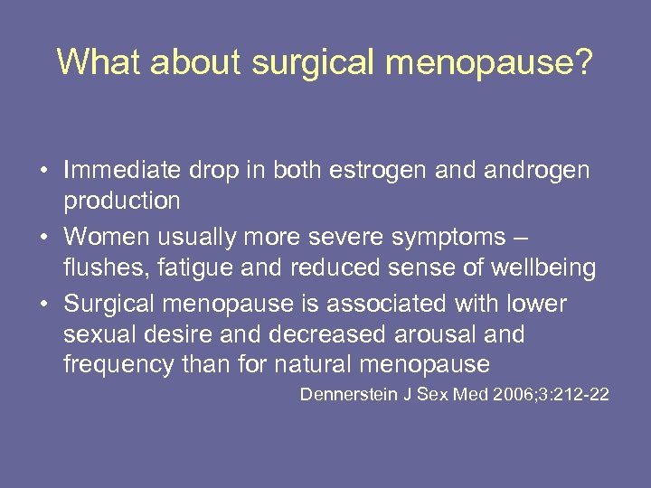 What about surgical menopause? • Immediate drop in both estrogen androgen production • Women