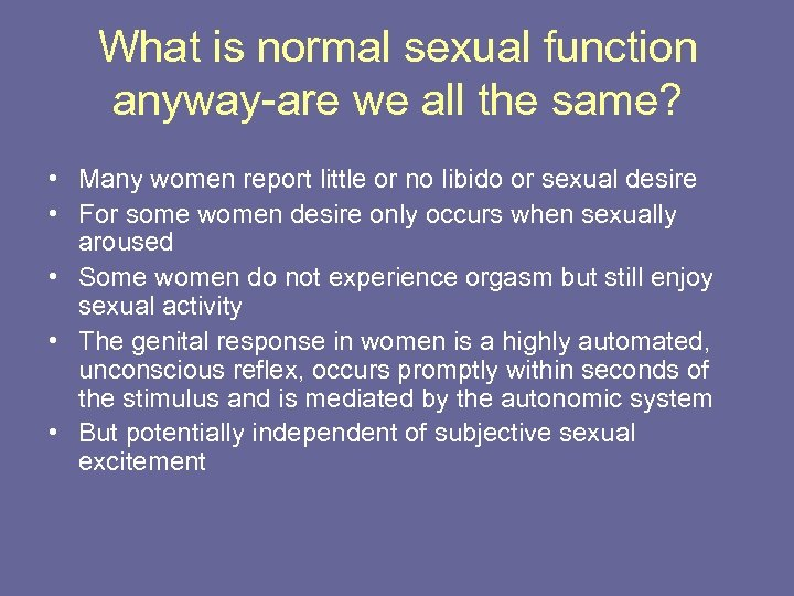 What is normal sexual function anyway-are we all the same? • Many women report
