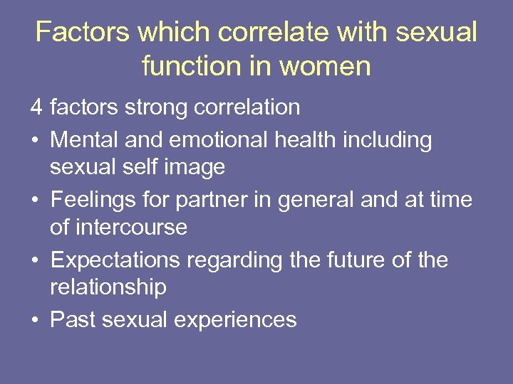 Factors which correlate with sexual function in women 4 factors strong correlation • Mental