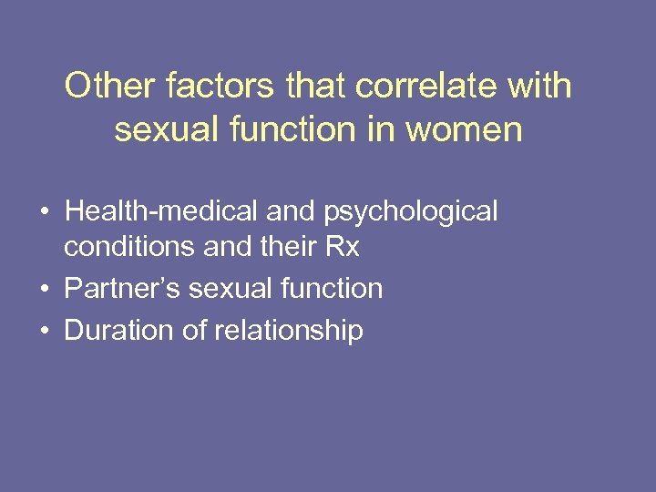 Other factors that correlate with sexual function in women • Health-medical and psychological conditions