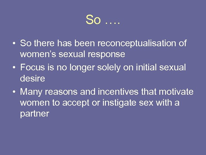 So …. • So there has been reconceptualisation of women's sexual response • Focus