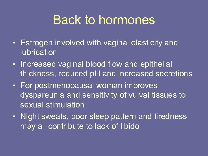 Back to hormones • Estrogen involved with vaginal elasticity and lubrication • Increased vaginal