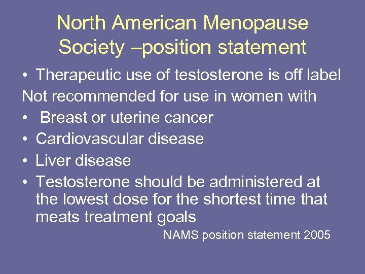 North American Menopause Society –position statement • Therapeutic use of testosterone is off label