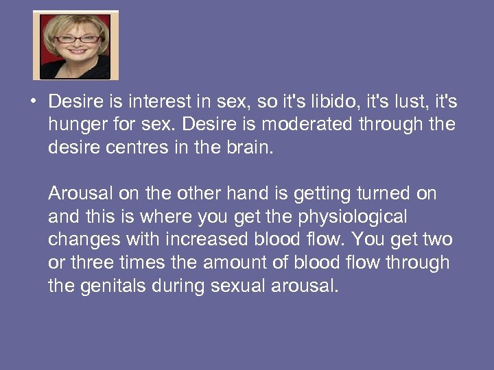 • Desire is interest in sex, so it's libido, it's lust, it's hunger