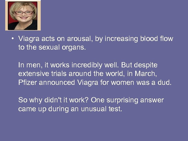 • Viagra acts on arousal, by increasing blood flow to the sexual organs.